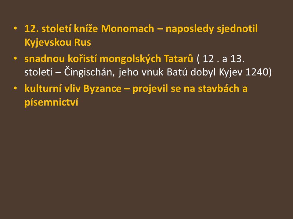 12. století kníže Monomach – naposledy sjednotil Kyjevskou Rus snadnou kořistí mongolských Tatarů ( 12. a 13. století – Čingischán, jeho vnuk Batú dob