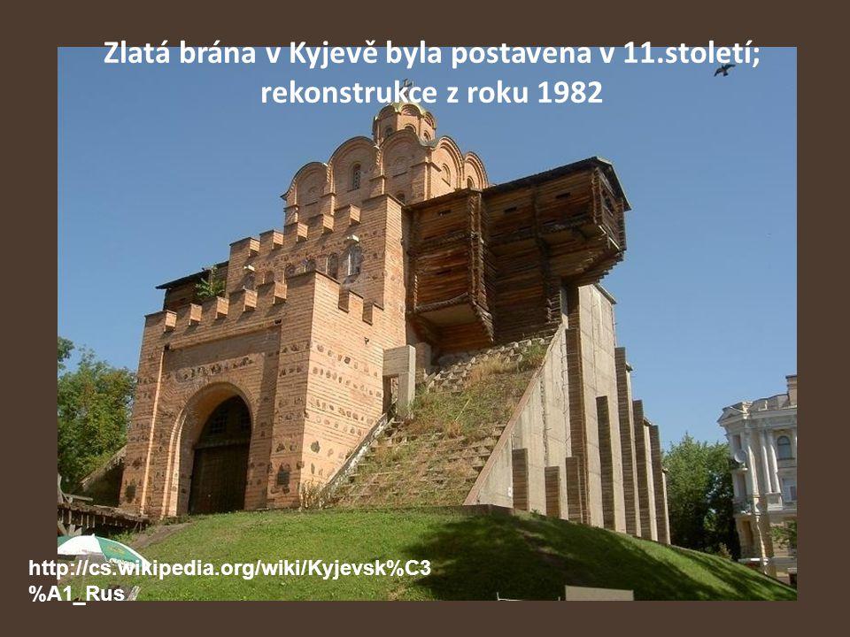 Zlatá brána v Kyjevě byla postavena v 11.století; rekonstrukce z roku 1982 http://cs.wikipedia.org/wiki/Kyjevsk%C3 %A1_Rus