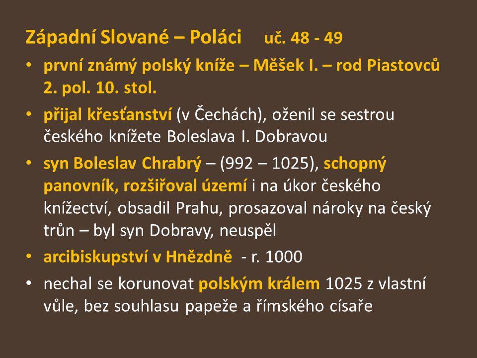 Západní Slované – Poláci uč. 48 - 49 první známý polský kníže – Měšek I. – rod Piastovců 2. pol. 10. stol. přijal křesťanství (v Čechách), oženil se s