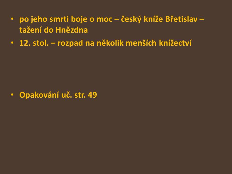 po jeho smrti boje o moc – český kníže Břetislav – tažení do Hnězdna 12. stol. – rozpad na několik menších knížectví Opakování uč. str. 49