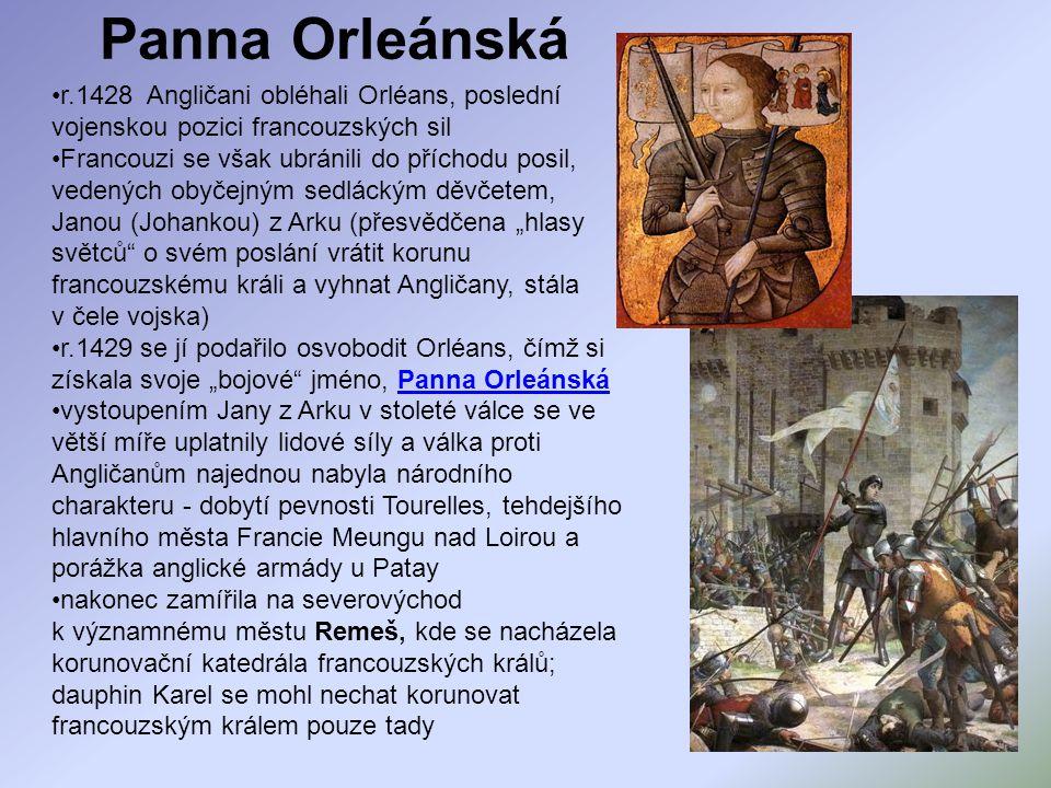 """Panna Orleánská r.1428 Angličani obléhali Orléans, poslední vojenskou pozici francouzských sil Francouzi se však ubránili do příchodu posil, vedených obyčejným sedláckým děvčetem, Janou (Johankou) z Arku (přesvědčena """"hlasy světců o svém poslání vrátit korunu francouzskému králi a vyhnat Angličany, stála v čele vojska) r.1429 se jí podařilo osvobodit Orléans, čímž si získala svoje """"bojové jméno, Panna OrleánskáPanna Orleánská vystoupením Jany z Arku v stoleté válce se ve větší míře uplatnily lidové síly a válka proti Angličanům najednou nabyla národního charakteru - dobytí pevnosti Tourelles, tehdejšího hlavního města Francie Meungu nad Loirou a porážka anglické armády u Patay nakonec zamířila na severovýchod k významnému městu Remeš, kde se nacházela korunovační katedrála francouzských králů; dauphin Karel se mohl nechat korunovat francouzským králem pouze tady"""