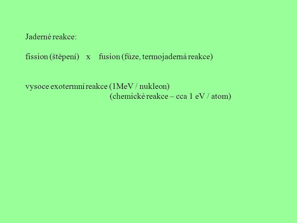 Jaderné reakce: fission (štěpení) x fusion (fúze, termojaderná reakce) vysoce exotermní reakce (1MeV / nukleon) (chemické reakce – cca 1 eV / atom)