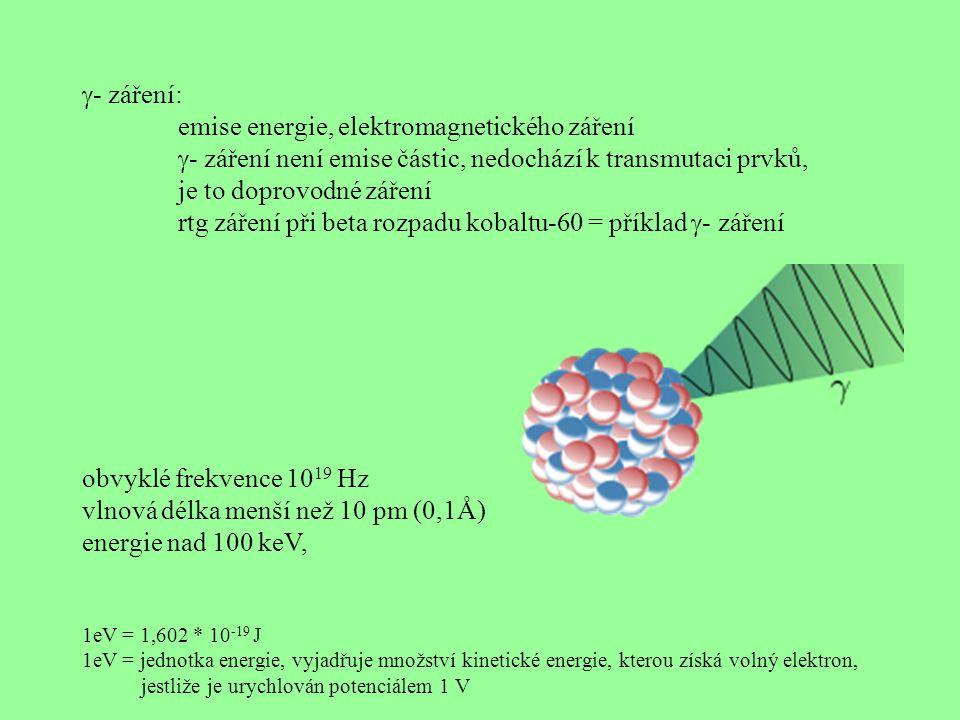 - záření: emise energie, elektromagnetického záření  - záření není emise částic, nedochází k transmutaci prvků, je to doprovodné záření rtg záření při beta rozpadu kobaltu-60 = příklad  - záření obvyklé frekvence 10 19 Hz vlnová délka menší než 10 pm (0,1Å) energie nad 100 keV, 1eV = 1,602 * 10 -19 J 1eV = jednotka energie, vyjadřuje množství kinetické energie, kterou získá volný elektron, jestliže je urychlován potenciálem 1 V