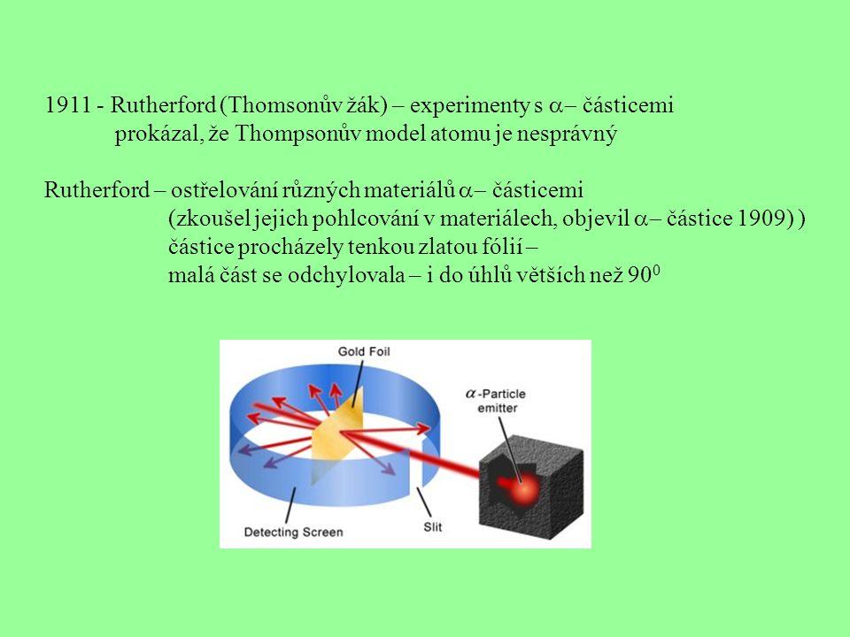 1911 - Rutherford (Thomsonův žák) – experimenty s  částicemi prokázal, že Thompsonův model atomu je nesprávný Rutherford – ostřelování různých materiálů  částicemi (zkoušel jejich pohlcování v materiálech, objevil  částice 1909) ) částice procházely tenkou zlatou fólií – malá část se odchylovala – i do úhlů větších než 90 0