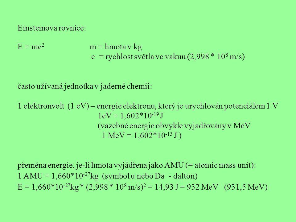 Einsteinova rovnice: E = mc 2 m = hmota v kg c = rychlost světla ve vakuu (2,998 * 10 8 m/s) často užívaná jednotka v jaderné chemii: 1 elektronvolt (1 eV) – energie elektronu, který je urychlován potenciálem 1 V 1eV = 1,602*10 -19 J (vazebné energie obvykle vyjadřovány v MeV 1 MeV = 1,602*10 -13 J ) přeměna energie, je-li hmota vyjádřena jako AMU (= atomic mass unit): 1 AMU = 1,660*10 -27 kg (symbol u nebo Da - dalton) E = 1,660*10 -27 kg * (2,998 * 10 8 m/s) 2 = 14,93 J = 932 MeV (931,5 MeV)