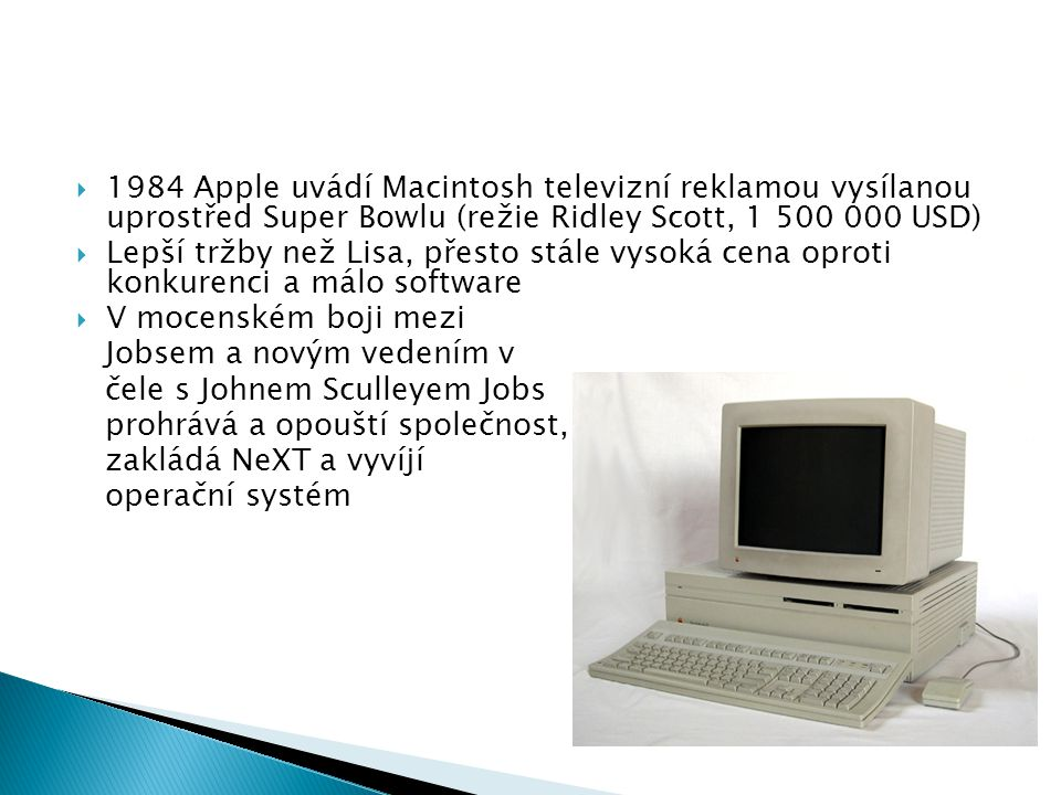  1984 Apple uvádí Macintosh televizní reklamou vysílanou uprostřed Super Bowlu (režie Ridley Scott, 1 500 000 USD)  Lepší tržby než Lisa, přesto stá