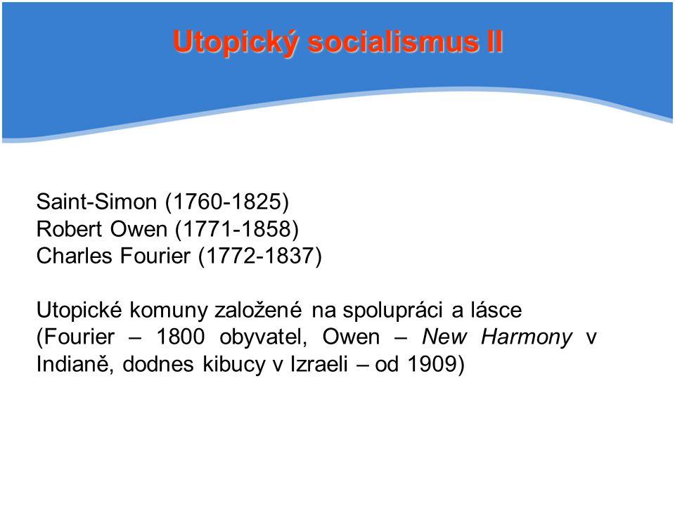 Utopický socialismus II Saint-Simon (1760-1825) Robert Owen (1771-1858) Charles Fourier (1772-1837) Utopické komuny založené na spolupráci a lásce (Fourier – 1800 obyvatel, Owen – New Harmony v Indianě, dodnes kibucy v Izraeli – od 1909)