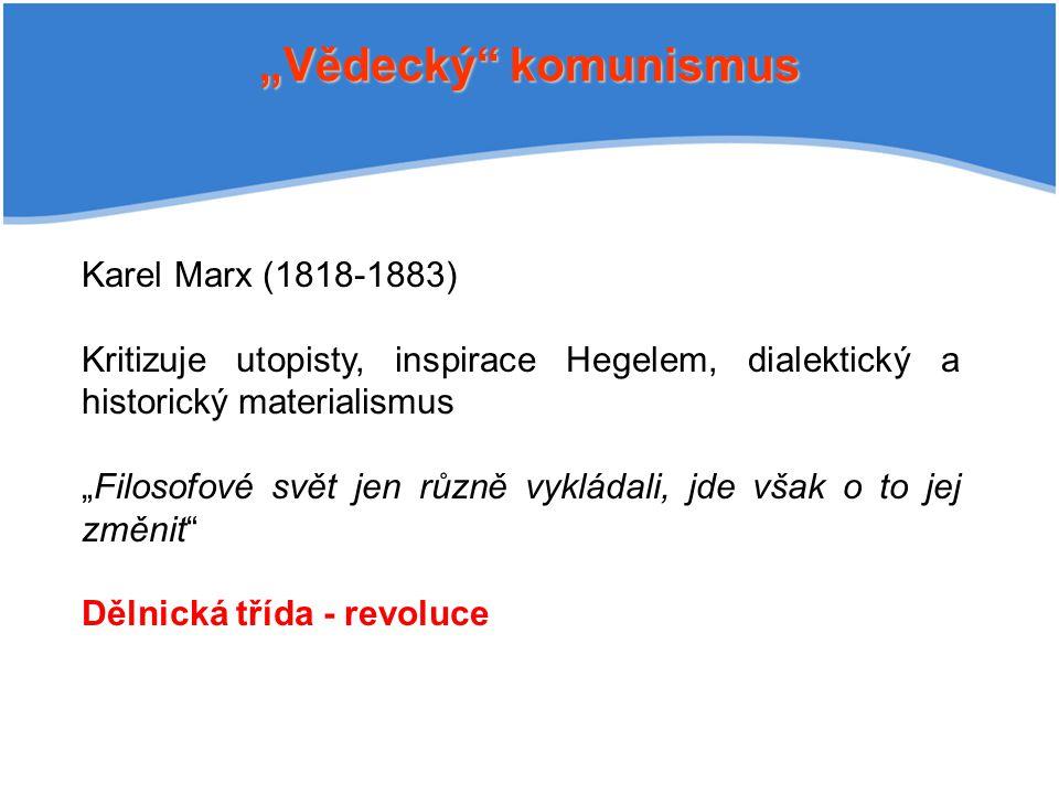 """""""Vědecký komunismus Karel Marx (1818-1883) Kritizuje utopisty, inspirace Hegelem, dialektický a historický materialismus """"Filosofové svět jen různě vykládali, jde však o to jej změnit Dělnická třída - revoluce"""