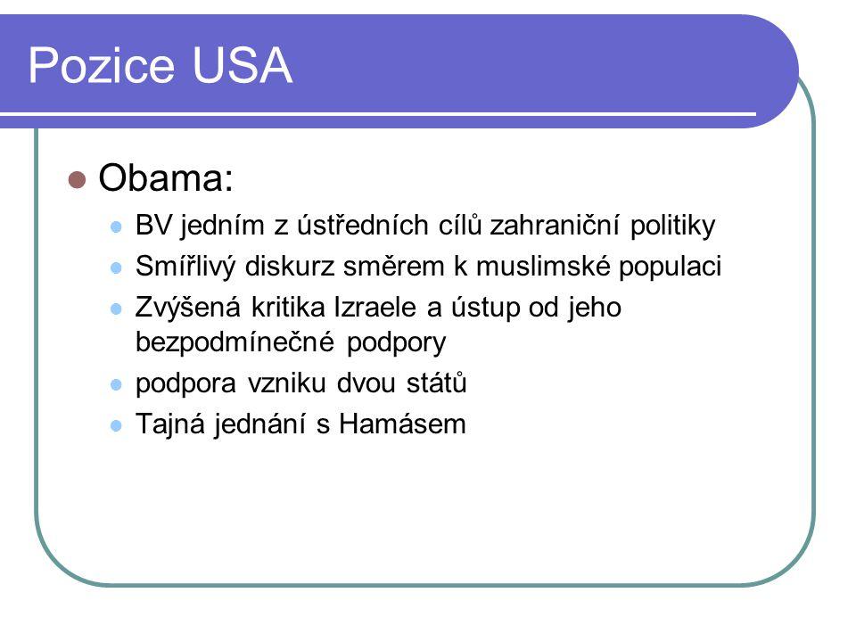 Pozice USA Obama: BV jedním z ústředních cílů zahraniční politiky Smířlivý diskurz směrem k muslimské populaci Zvýšená kritika Izraele a ústup od jeho bezpodmínečné podpory podpora vzniku dvou států Tajná jednání s Hamásem