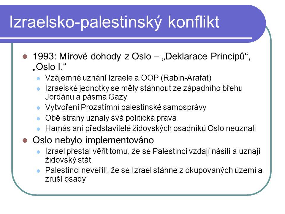 """Izraelsko-palestinský konflikt 1993: Mírové dohody z Oslo – """"Deklarace Principů , """"Oslo I. Vzájemné uznání Izraele a OOP (Rabin-Arafat) Izraelské jednotky se měly stáhnout ze západního břehu Jordánu a pásma Gazy Vytvoření Prozatímní palestinské samosprávy Obě strany uznaly svá politická práva Hamás ani představitelé židovských osadníků Oslo neuznali Oslo nebylo implementováno Izrael přestal věřit tomu, že se Palestinci vzdají násilí a uznají židovský stát Palestinci nevěřili, že se Izrael stáhne z okupovaných území a zruší osady"""