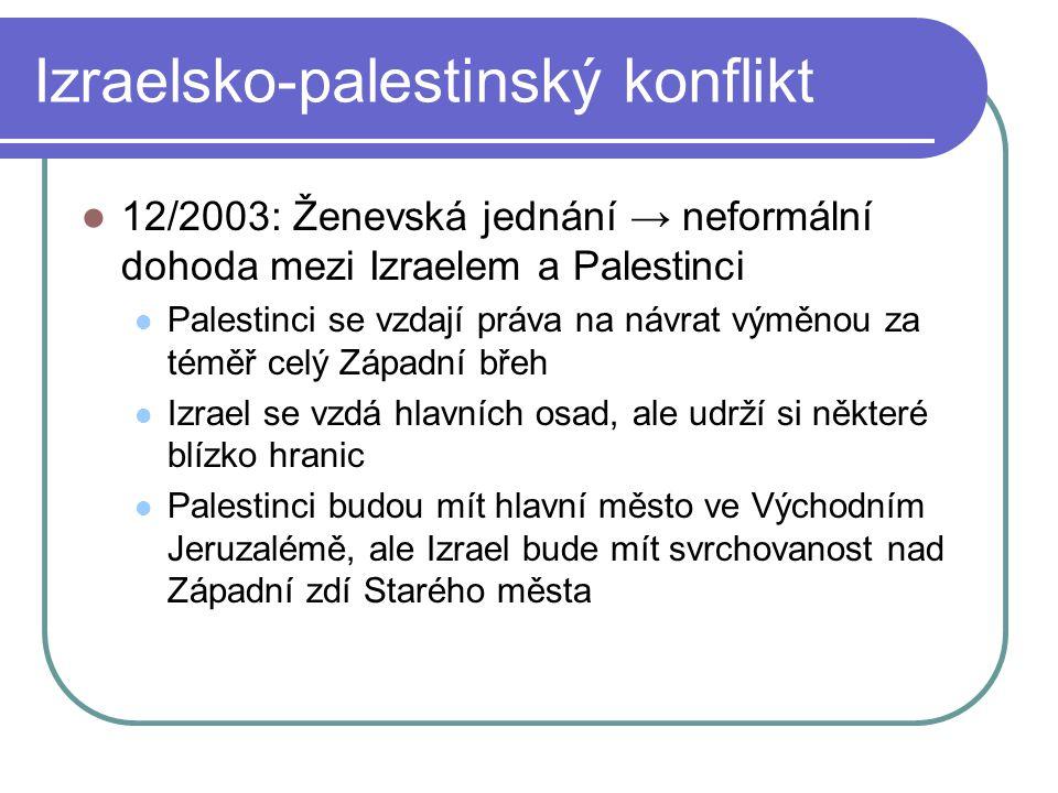 12/2003: Ženevská jednání → neformální dohoda mezi Izraelem a Palestinci Palestinci se vzdají práva na návrat výměnou za téměř celý Západní břeh Izrael se vzdá hlavních osad, ale udrží si některé blízko hranic Palestinci budou mít hlavní město ve Východním Jeruzalémě, ale Izrael bude mít svrchovanost nad Západní zdí Starého města Izraelsko-palestinský konflikt