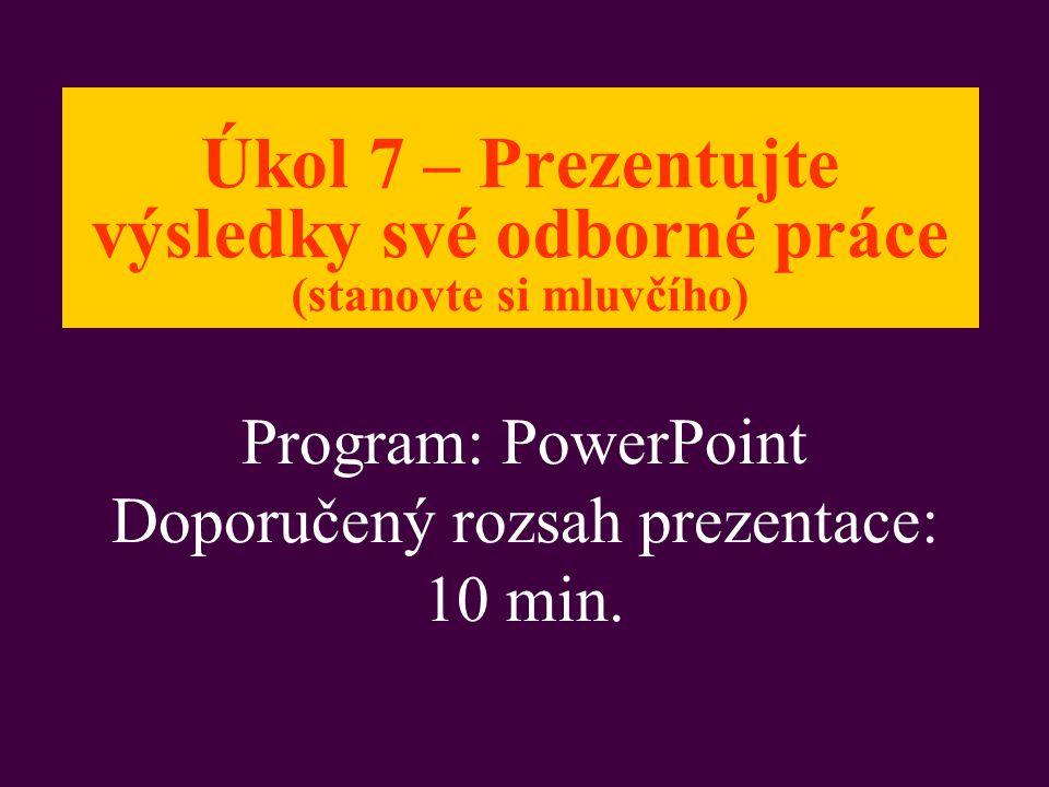 Úkol 7 – Prezentujte výsledky své odborné práce (stanovte si mluvčího) Program: PowerPoint Doporučený rozsah prezentace: 10 min.