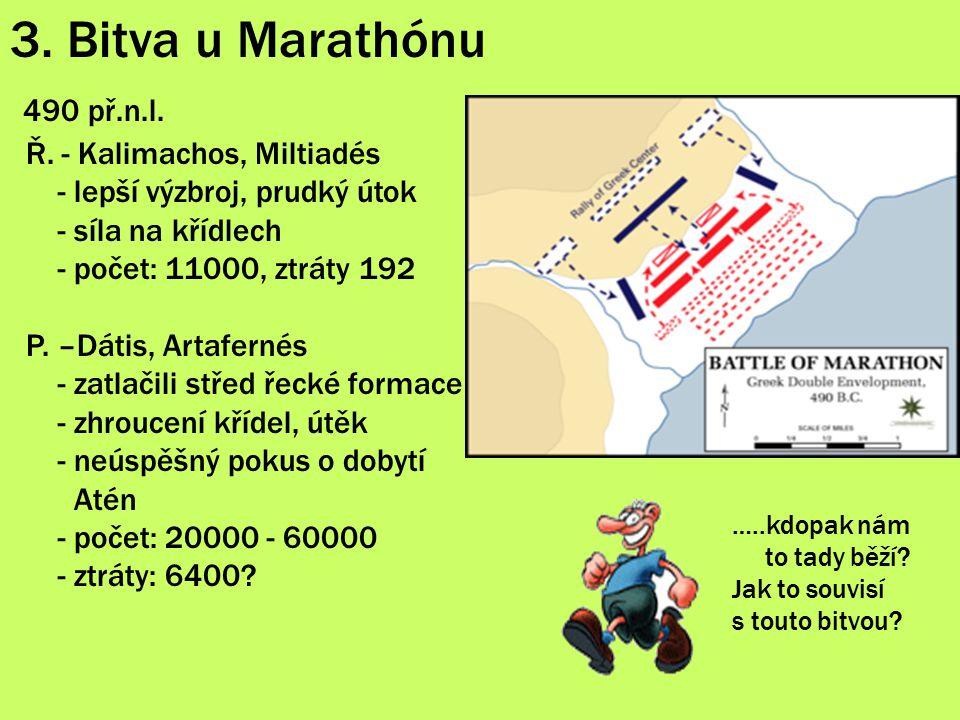 3. Bitva u Marathónu 490 př.n.l. Ř. - Kalimachos, Miltiadés - lepší výzbroj, prudký útok - síla na křídlech - počet: 11000, ztráty 192 P. –Dátis, Arta