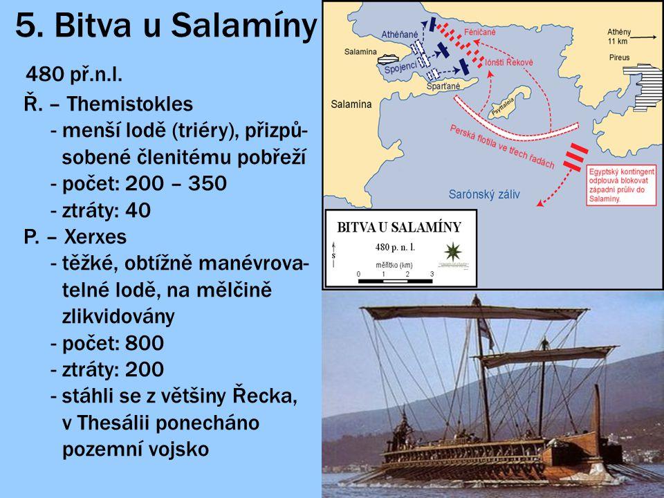 5. Bitva u Salamíny 480 př.n.l. Ř. – Themistokles - menší lodě (triéry), přizpů- sobené členitému pobřeží - počet: 200 – 350 - ztráty: 40 P. – Xerxes
