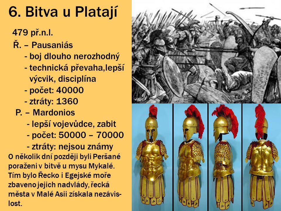 6. Bitva u Platají 479 př.n.l. Ř. – Pausaniás - boj dlouho nerozhodný - technická převaha,lepší výcvik, disciplína - počet: 40000 - ztráty: 1360 P. –