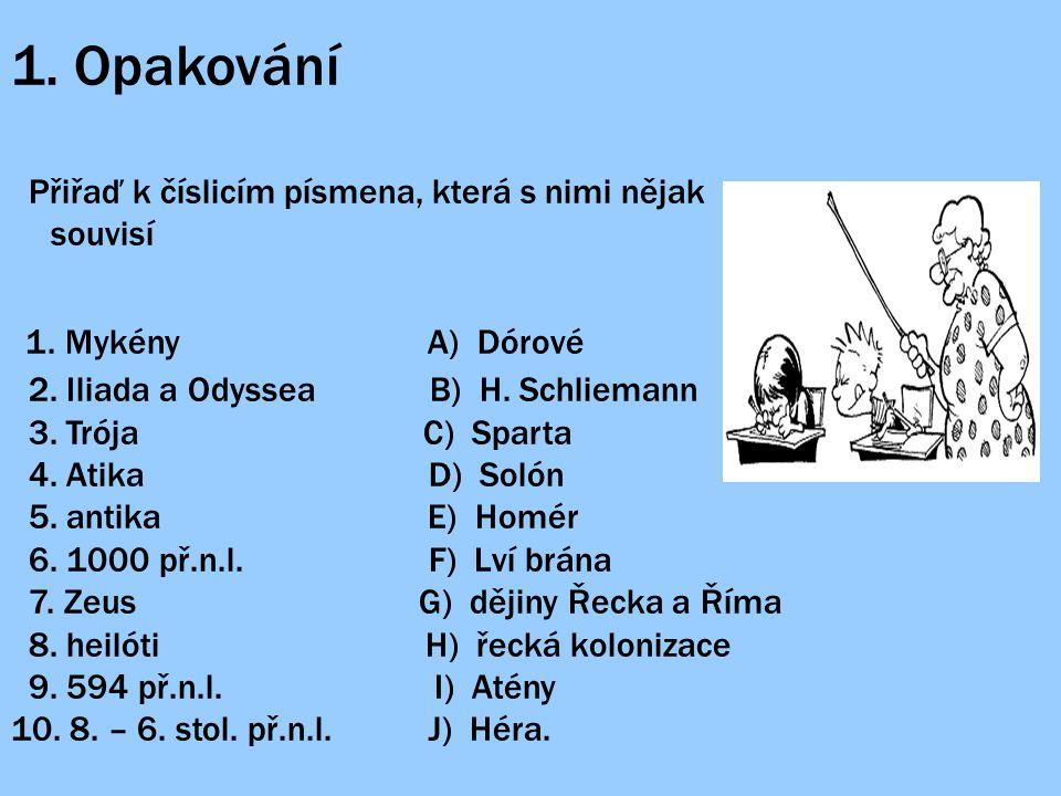 1. Opakování Přiřaď k číslicím písmena, která s nimi nějak souvisí 1. Mykény A) Dórové 2. Iliada a Odyssea B) H. Schliemann 3. Trója C) Sparta 4. Atik