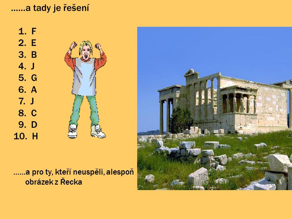 ……a tady je řešení 1. F 2. E 3. B 4. J 5. G 6. A 7. J 8. C 9. D 10. H ……a pro ty, kteří neuspěli, alespoň obrázek z Řecka