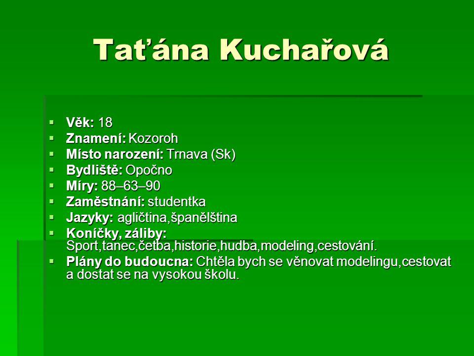 Taťána Kuchařová  Věk: 18  Znamení: Kozoroh  Místo narození: Trnava (Sk)  Bydliště: Opočno  Míry: 88–63–90  Zaměstnání: studentka  Jazyky: agli
