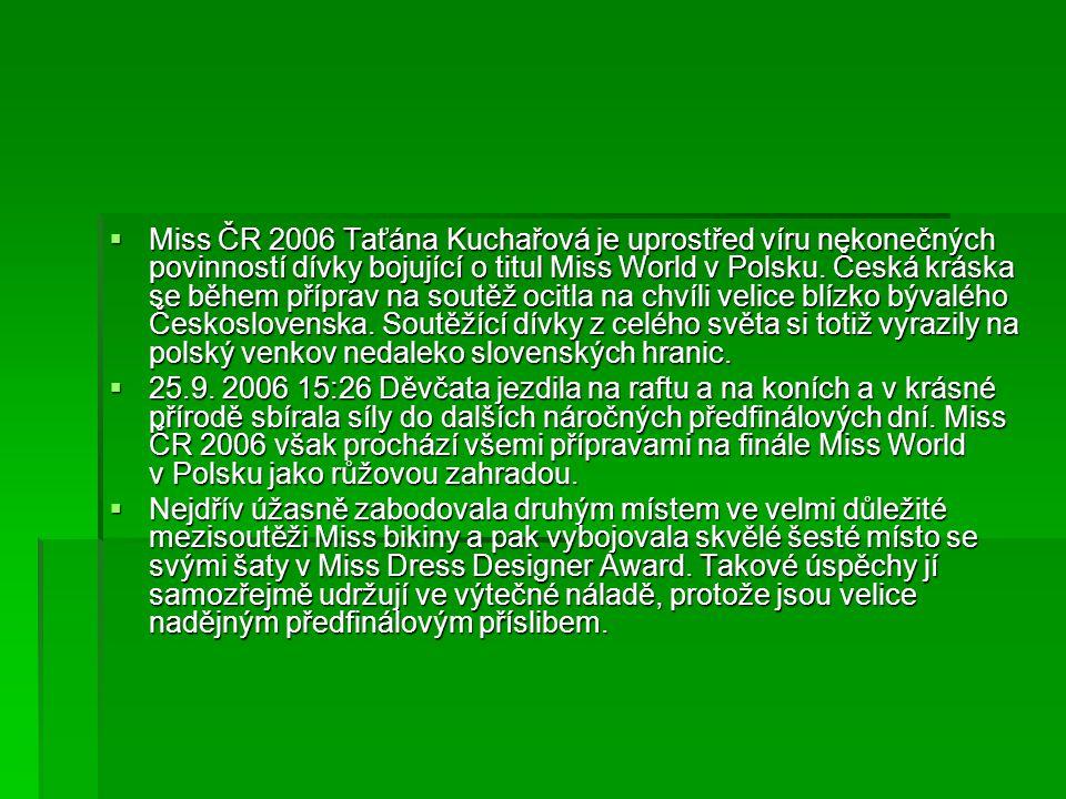  Miss ČR 2006 Taťána Kuchařová je uprostřed víru nekonečných povinností dívky bojující o titul Miss World v Polsku. Česká kráska se během příprav na