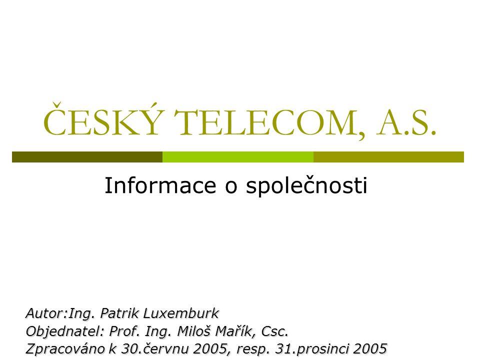 ČESKÝ TELECOM, A.S. Informace o společnosti Autor:Ing. Patrik Luxemburk Objednatel: Prof. Ing. Miloš Mařík, Csc. Zpracováno k 30.červnu 2005, resp. 31