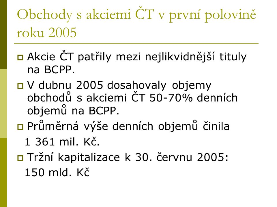 Obchody s akciemi ČT v první polovině roku 2005  Akcie ČT patřily mezi nejlikvidnější tituly na BCPP.  V dubnu 2005 dosahovaly objemy obchodů s akci