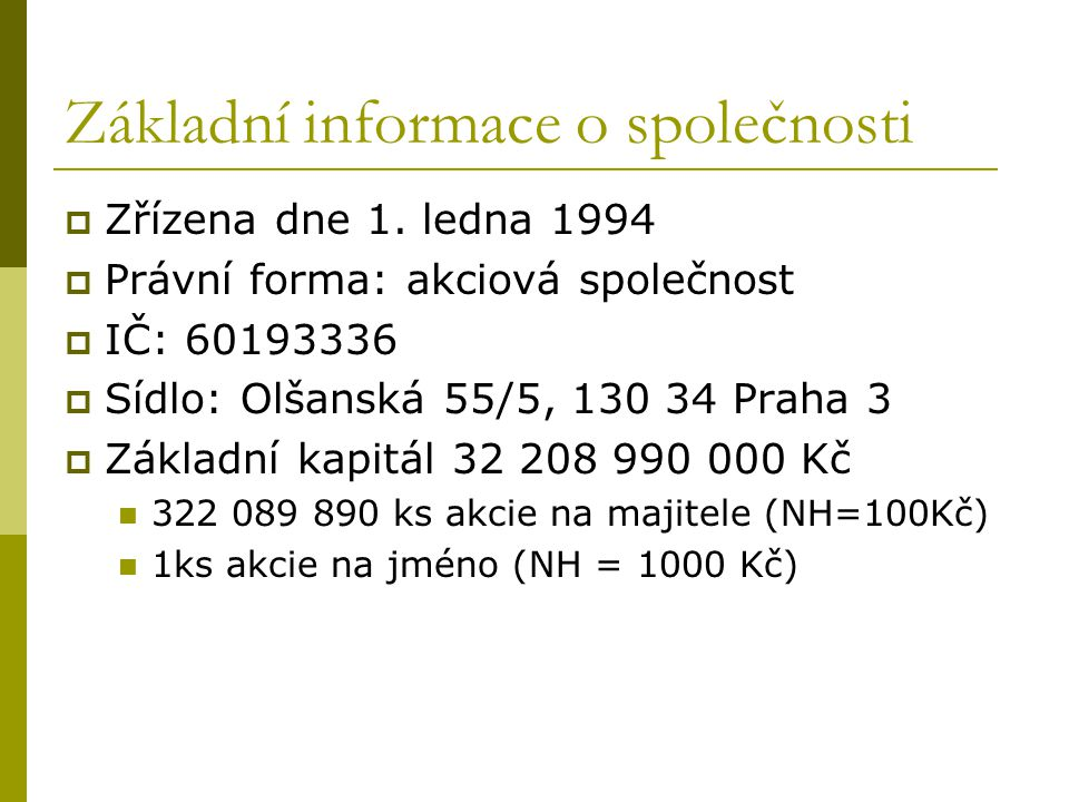 Základní informace o společnosti  Zřízena dne 1. ledna 1994  Právní forma: akciová společnost  IČ: 60193336  Sídlo: Olšanská 55/5, 130 34 Praha 3