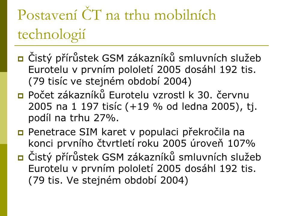 Postavení ČT na trhu mobilních technologií  Čistý přírůstek GSM zákazníků smluvních služeb Eurotelu v prvním pololetí 2005 dosáhl 192 tis. (79 tisíc