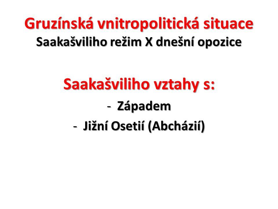 Gruzínská vnitropolitická situace Saakašviliho režim X dnešní opozice Gruzínská vnitropolitická situace Saakašviliho režim X dnešní opozice Saakašvili
