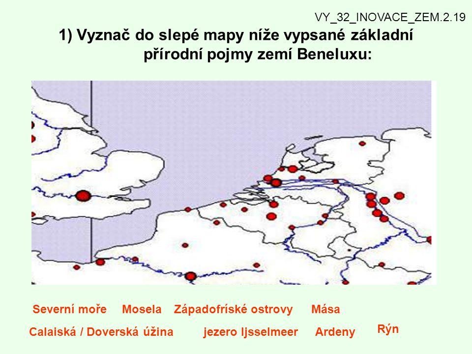 1) Vyznač do slepé mapy níže vypsané základní přírodní pojmy zemí Beneluxu: Severní mořeMoselaZápadofríské ostrovyMása Calaiská / Doverská úžinajezero