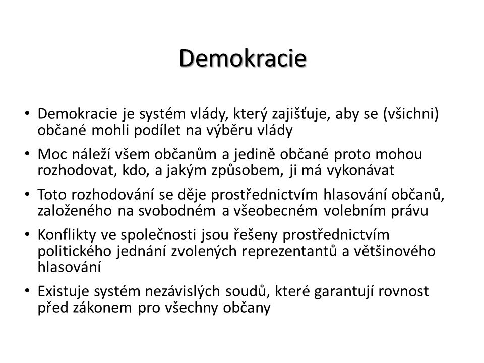 Demokracie Demokracie je systém vlády, který zajišťuje, aby se (všichni) občané mohli podílet na výběru vlády Moc náleží všem občanům a jedině občané proto mohou rozhodovat, kdo, a jakým způsobem, ji má vykonávat Toto rozhodování se děje prostřednictvím hlasování občanů, založeného na svobodném a všeobecném volebním právu Konflikty ve společnosti jsou řešeny prostřednictvím politického jednání zvolených reprezentantů a většinového hlasování Existuje systém nezávislých soudů, které garantují rovnost před zákonem pro všechny občany