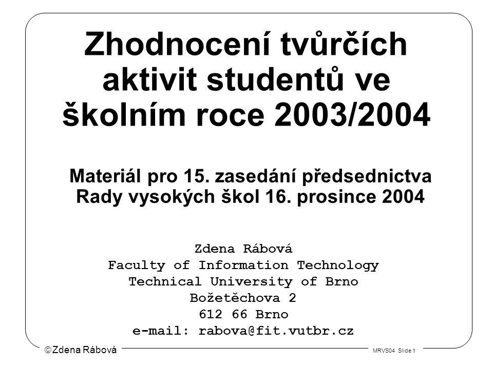  Zdena Rábová MRVS04 Slide 1 Zhodnocení tvůrčích aktivit studentů ve školním roce 2003/2004 Zdena Rábová Faculty of Information Technology Technical University of Brno Božetěchova 2 612 66 Brno e-mail: rabova@fit.vutbr.cz Materiál pro 15.