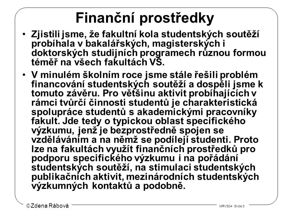  Zdena Rábová MRVS04 Slide 3 Finanční prostředky Zjistili jsme, že fakultní kola studentských soutěží probíhala v bakalářských, magisterských i doktorských studijních programech různou formou téměř na všech fakultách VŠ.