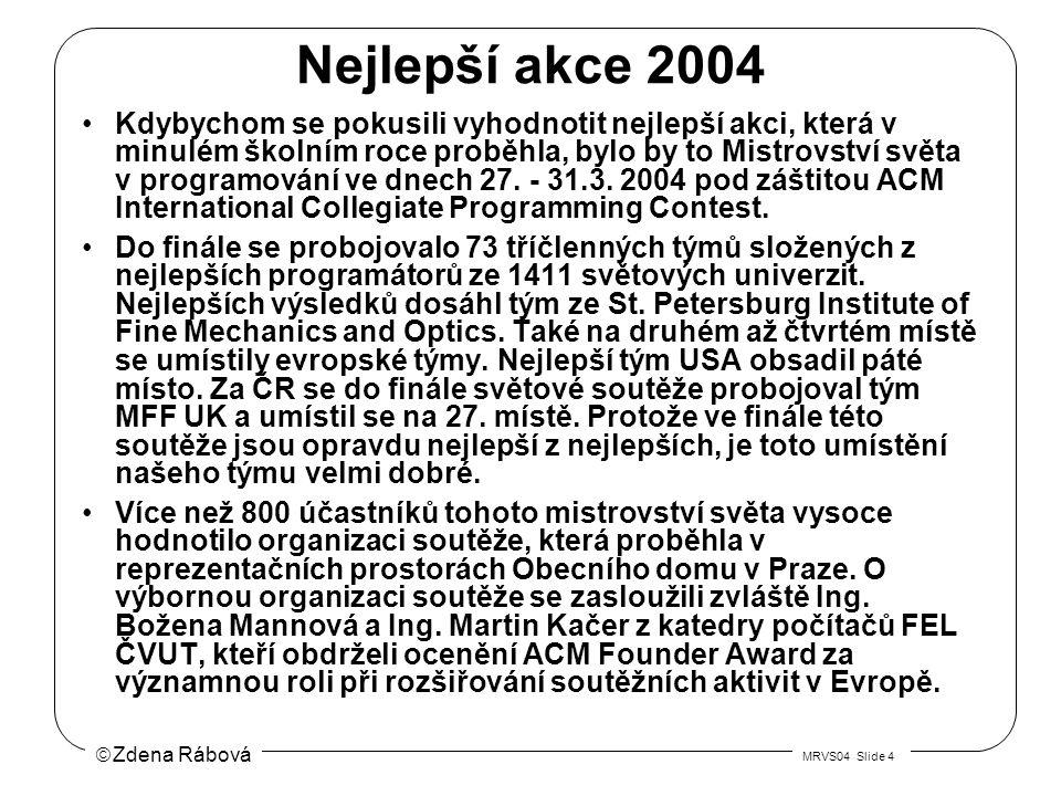  Zdena Rábová MRVS04 Slide 4 Nejlepší akce 2004 Kdybychom se pokusili vyhodnotit nejlepší akci, která v minulém školním roce proběhla, bylo by to Mistrovství světa v programování ve dnech 27.