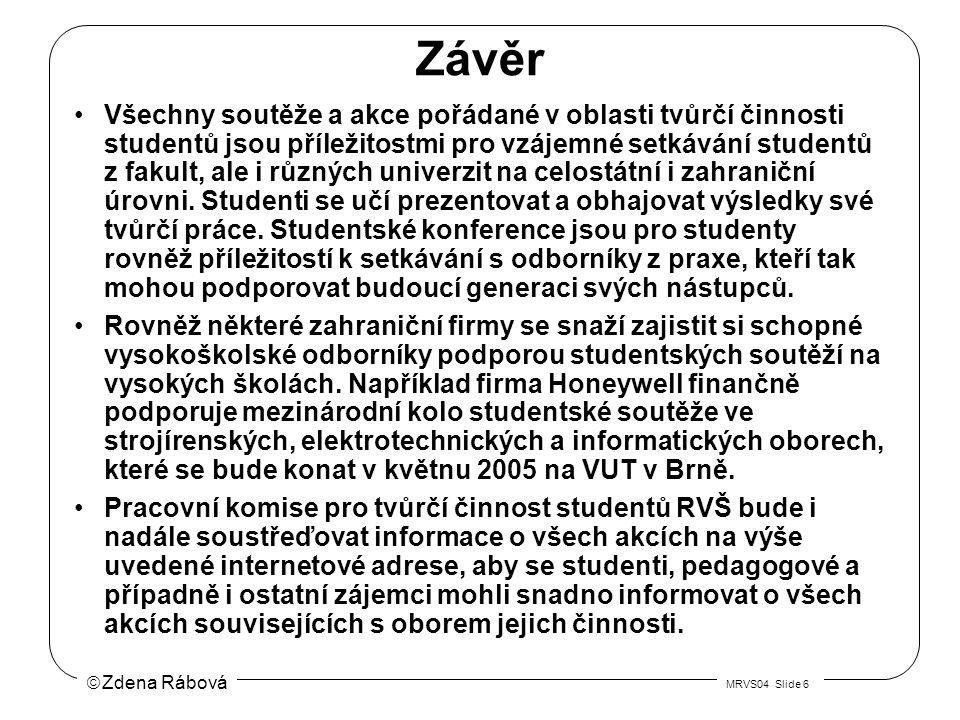  Zdena Rábová MRVS04 Slide 6 Závěr Všechny soutěže a akce pořádané v oblasti tvůrčí činnosti studentů jsou příležitostmi pro vzájemné setkávání studentů z fakult, ale i různých univerzit na celostátní i zahraniční úrovni.