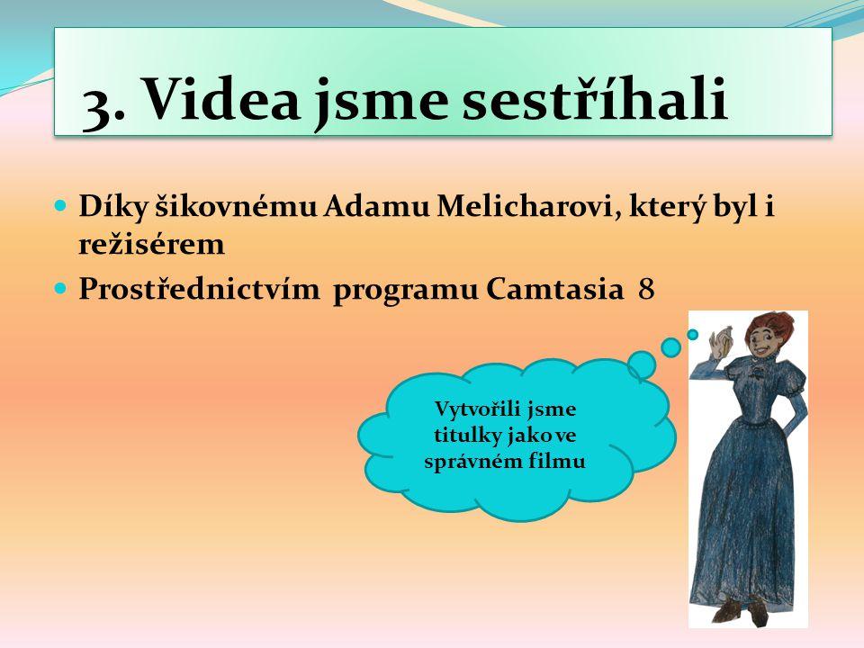 3. Videa jsme sestříhali Díky šikovnému Adamu Melicharovi, který byl i režisérem Prostřednictvím programu Camtasia 8 Vytvořili jsme titulky jako ve sp