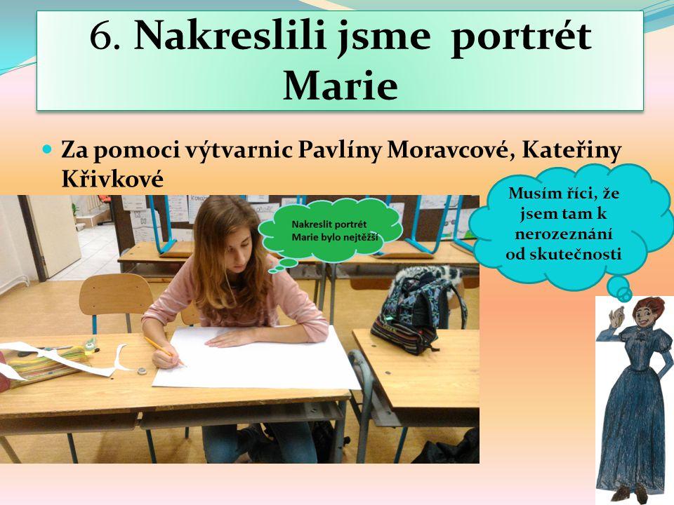 6. Nakreslili jsme portrét Marie Za pomoci výtvarnic Pavlíny Moravcové, Kateřiny Křivkové Musím říci, že jsem tam k nerozeznání od skutečnosti