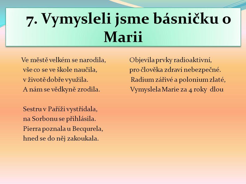 7. Vymysleli jsme básničku o Marii Ve městě velkém se narodila, Objevila prvky radioaktivní, vše co se ve škole naučila, pro člověka zdraví nebezpečné