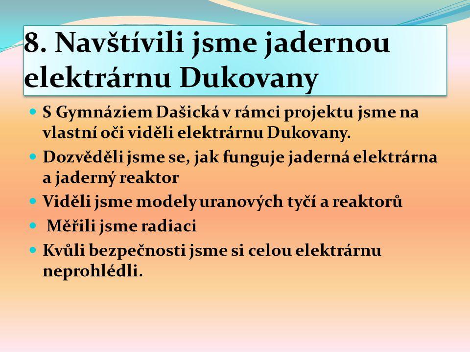8. Navštívili jsme jadernou elektrárnu Dukovany S Gymnáziem Dašická v rámci projektu jsme na vlastní oči viděli elektrárnu Dukovany. Dozvěděli jsme se