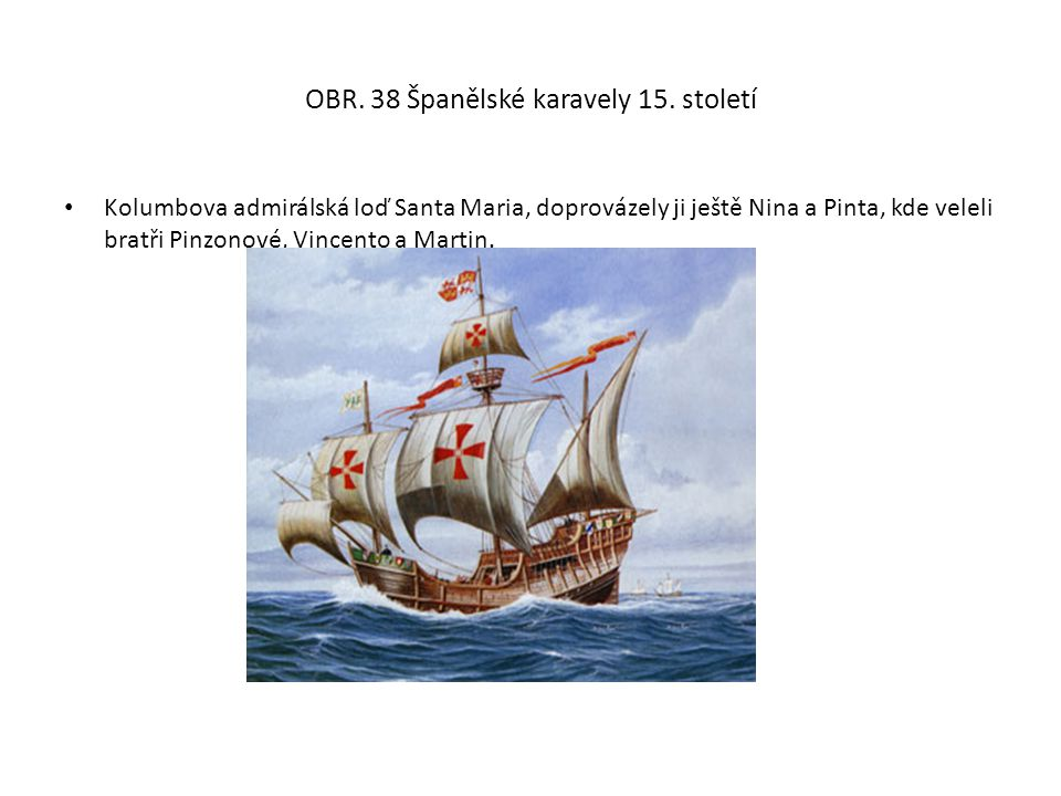 OBR. 38 Španělské karavely 15. století Kolumbova admirálská loď Santa Maria, doprovázely ji ještě Nina a Pinta, kde veleli bratři Pinzonové, Vincento
