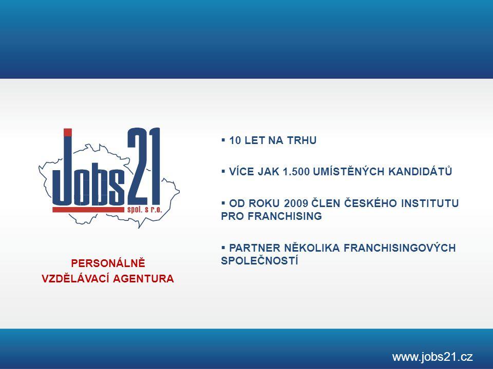 PERSONÁLNĚ VZDĚLÁVACÍ AGENTURA www.jobs21.cz  10 LET NA TRHU  VÍCE JAK 1.500 UMÍSTĚNÝCH KANDIDÁTŮ  OD ROKU 2009 ČLEN ČESKÉHO INSTITUTU PRO FRANCHISING  PARTNER NĚKOLIKA FRANCHISINGOVÝCH SPOLEČNOSTÍ