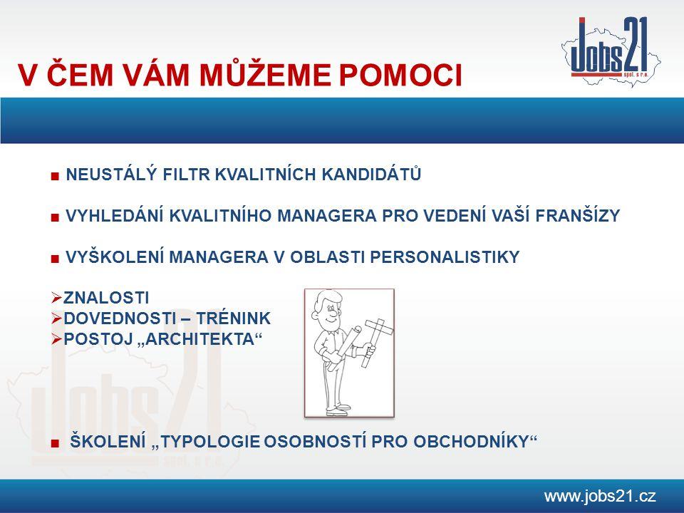 """V ČEM VÁM MŮŽEME POMOCI www.jobs21.cz ■ NEUSTÁLÝ FILTR KVALITNÍCH KANDIDÁTŮ ■ VYHLEDÁNÍ KVALITNÍHO MANAGERA PRO VEDENÍ VAŠÍ FRANŠÍZY ■ VYŠKOLENÍ MANAGERA V OBLASTI PERSONALISTIKY  ZNALOSTI  DOVEDNOSTI – TRÉNINK  POSTOJ """"ARCHITEKTA ■ ŠKOLENÍ """"TYPOLOGIE OSOBNOSTÍ PRO OBCHODNÍKY"""