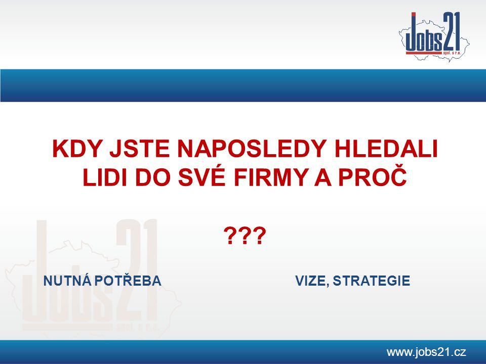 www.jobs21.cz KDY JSTE NAPOSLEDY HLEDALI LIDI DO SVÉ FIRMY A PROČ ??? NUTNÁ POTŘEBAVIZE, STRATEGIE