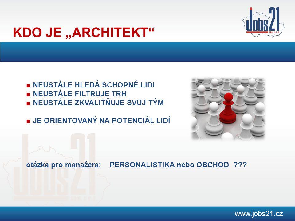 """KDO JE """"ARCHITEKT www.jobs21.cz ■ NEUSTÁLE HLEDÁ SCHOPNÉ LIDI ■ NEUSTÁLE FILTRUJE TRH ■ NEUSTÁLE ZKVALITŇUJE SVŮJ TÝM ■ JE ORIENTOVANÝ NA POTENCIÁL LIDÍ otázka pro manažera: PERSONALISTIKA nebo OBCHOD ???"""