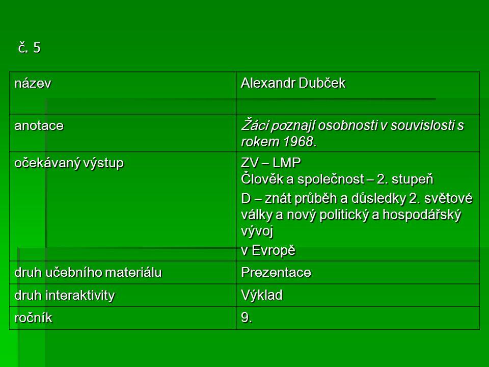 č. 5 název Alexandr Dubček anotace Žáci po znají osobnosti v souvislosti s rokem 1968. očekávaný výstup ZV – LMP Člověk a společnost – 2. stupeň D – z