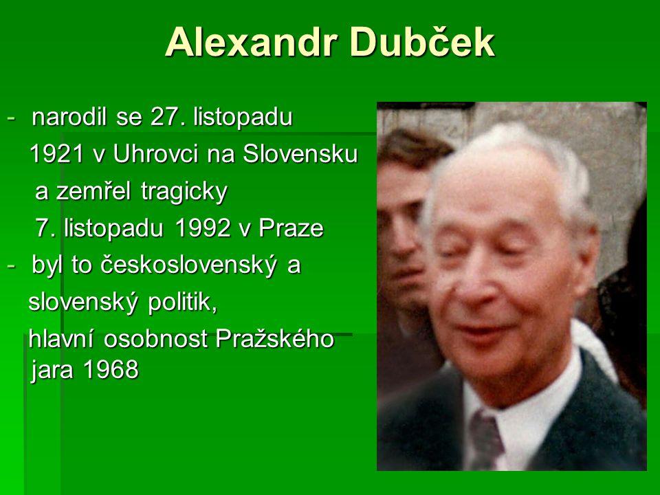 Alexandr Dubček -narodil se 27. listopadu 1921 v Uhrovci na Slovensku 1921 v Uhrovci na Slovensku a zemřel tragicky a zemřel tragicky 7. listopadu 199
