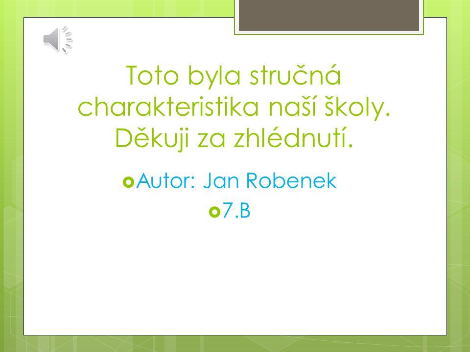 Toto byla stručná charakteristika naší školy. Děkuji za zhlédnutí.  Autor: Jan Robenek  7.B