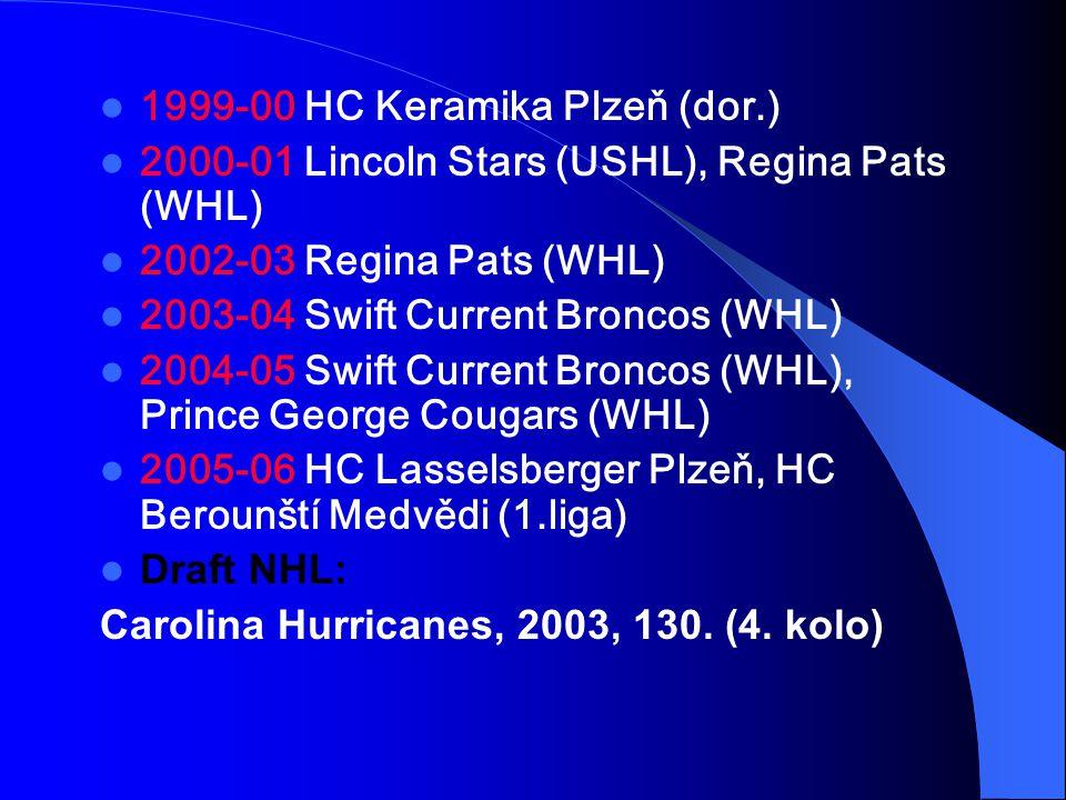 1999-00 HC Keramika Plzeň (dor.) 2000-01 Lincoln Stars (USHL), Regina Pats (WHL) 2002-03 Regina Pats (WHL) 2003-04 Swift Current Broncos (WHL) 2004-05 Swift Current Broncos (WHL), Prince George Cougars (WHL) 2005-06 HC Lasselsberger Plzeň, HC Berounští Medvědi (1.liga) Draft NHL: Carolina Hurricanes, 2003, 130.