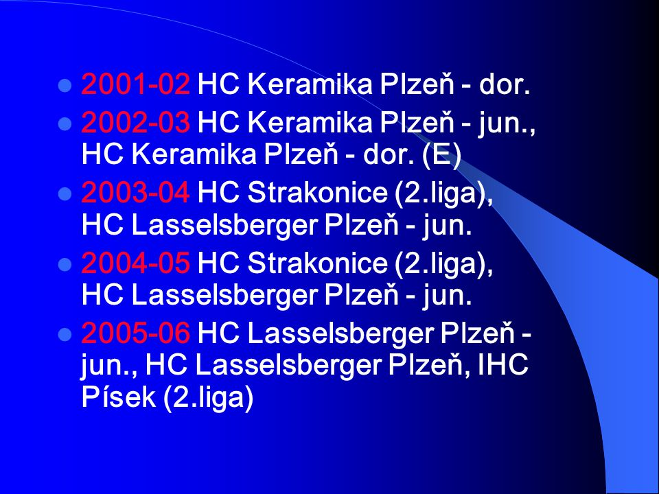 2001-02 HC Keramika Plzeň - dor. 2002-03 HC Keramika Plzeň - jun., HC Keramika Plzeň - dor. (E) 2003-04 HC Strakonice (2.liga), HC Lasselsberger Plzeň