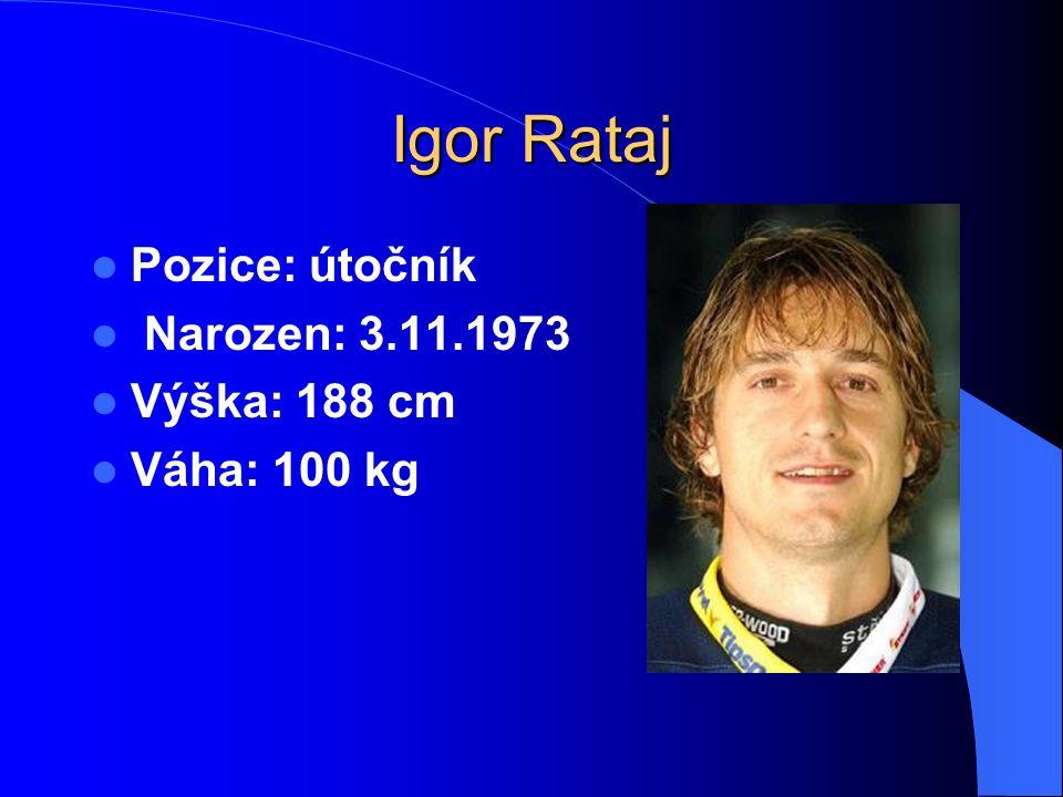 Igor Rataj Pozice: útočník Narozen: 3.11.1973 Výška: 188 cm Váha: 100 kg