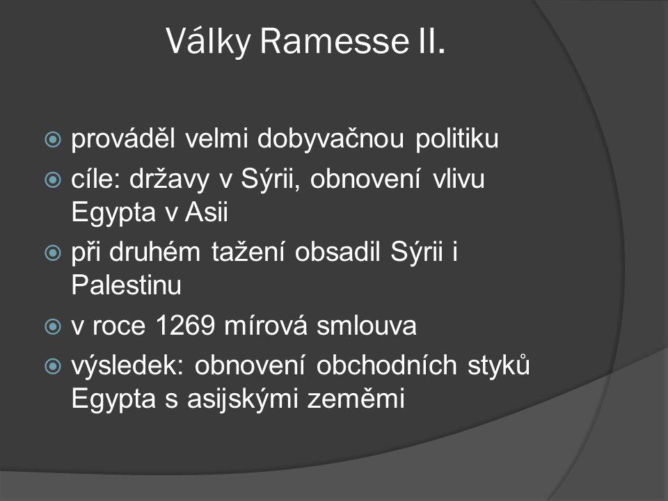 Války Ramesse II.  prováděl velmi dobyvačnou politiku  cíle: državy v Sýrii, obnovení vlivu Egypta v Asii  při druhém tažení obsadil Sýrii i Palest